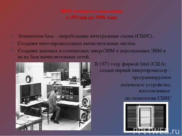 ЭВМ четвертого поколения с 197года до 1990 года Элементная база – сверхбольшие интегральные схемы (СБИС). Создание многопроцессорных вычислительных систем. Создание дешевых и компактных микроЭВМ и персональных ЭВМ и на их базе вычислительных сетей. …