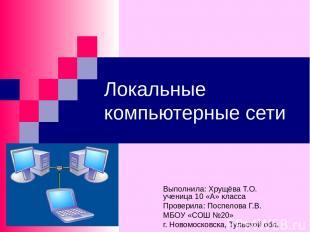 Локальные компьютерные сети Выполнила: Хрущёва Т.О. ученица 10 «А» класса Провер