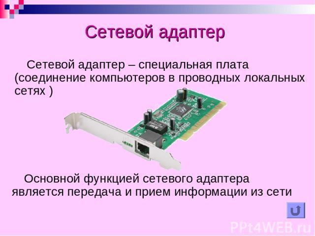 Сетевой адаптер Сетевой адаптер – специальная плата (соединение компьютеров в проводных локальных сетях ) Основной функцией сетевого адаптера является передача и прием информации из сети