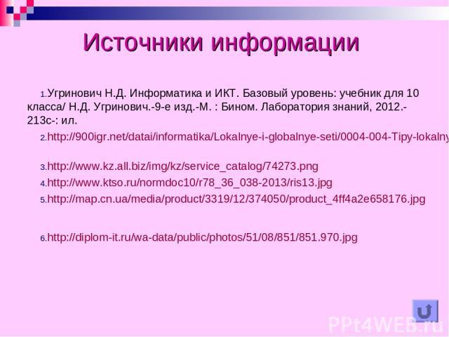 Источники информации Угринович Н.Д. Информатика и ИКТ. Базовый уровень: учебник для 10 класса/ Н.Д. Угринович.-9-е изд.-М. : Бином. Лаборатория знаний, 2012.-213с-: ил. http://900igr.net/datai/informatika/Lokalnye-i-globalnye-seti/0004-004-Tipy-loka…