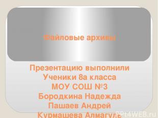 Файловые архивы Презентацию выполнили Ученики 8а класса МОУ СОШ №3 Бородкина Над