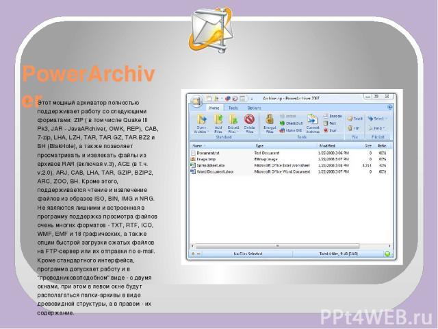 PowerArchiver Этот мощный архиватор полностью поддерживает работу со следующими форматами: ZIP ( в том числе Quake III Pk3, JAR - JavaARchiver, OWK, REP), CAB, 7-zip, LHA, LZH, TAR, TAR.GZ, TAR.BZ2 и BH (BlakHole), а также позволяет просматривать и …