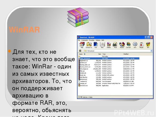 WinRAR Для тех, кто не знает, что это вообще такое: WinRar - один из самых известных архиваторов. То, что он поддерживает архивацию в формате RAR, это, вероятно, обьяснять не надо. Кроме того, программа умеет работать с архивами ZIP, CAB, ARJ, LZH, …