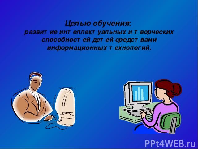 Целью обучения: развитие интеллектуальных и творческих способностей детей средствами информационных технологий.