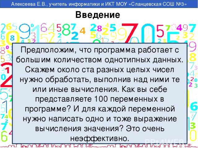 Введение Предположим, что программа работает с большим количеством однотипных данных. Скажем около ста разных целых чисел нужно обработать, выполнив над ними те или иные вычисления. Как вы себе представляете 100 переменных в программе? И для каждой …