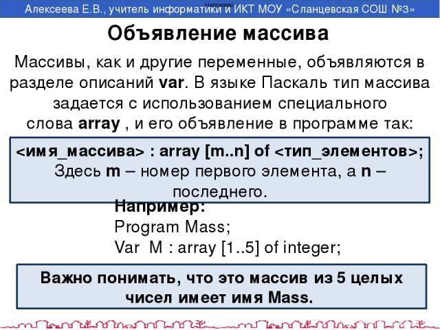 Объявление массива : array [m..n] of ; Здесьm– номер первого элемента, аn– последнего. Массивы, как и другие переменные, объявляются в разделе описаний var. В языке Паскаль тип массива задается с использованием специального словаarray, и его о…