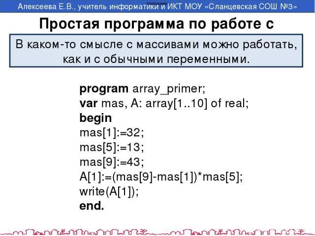 Простая программа по работе с массивом programarray_primer; varmas,A:array[1..10]ofreal; begin mas[1]:=32; mas[5]:=13; mas[9]:=43; A[1]:=(mas[9]-mas[1])*mas[5]; write(A[1]); end. Например: В каком-то смысле с массивами можно работать, как и с …