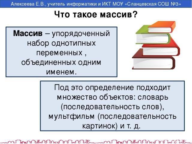 Что такое массив? Массив – упорядоченный набор однотипных переменных , объединенных одним именем. Под это определение подходит множество объектов: словарь (последовательность слов), мультфильм (последовательность картинок) и т. д. Алексеева Е.В., у…