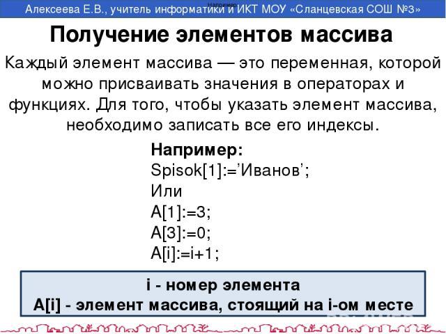 Получение элементов массива Каждый элемент массива — это переменная, которой можно присваивать значения в операторах и функциях. Для того, чтобы указать элемент массива, необходимо записать все его индексы. Например: Например: Spisok[1]:='Иванов'; И…