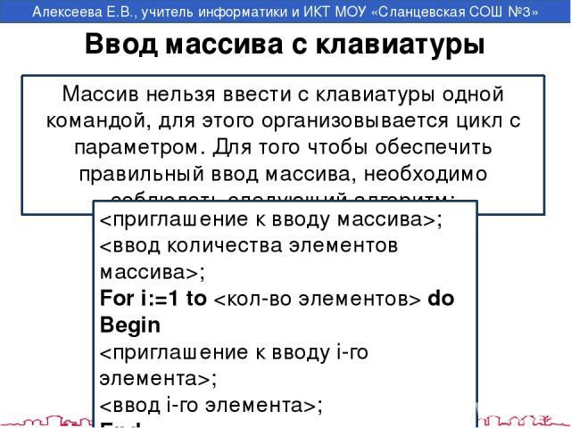 Ввод массива с клавиатуры Массив нельзя ввести с клавиатуры одной командой, для этого организовывается цикл с параметром. Для того чтобы обеспечить правильный ввод массива, необходимо соблюдать следующий алгоритм: ; ; For i:=1 to do Begin ; ; End; А…