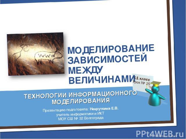 МОДЕЛИРОВАНИЕ ЗАВИСИМОСТЕЙ МЕЖДУ ВЕЛИЧИНАМИ Урок № 25 ТЕХНОЛОГИИ ИНФОРМАЦИОННОГО МОДЕЛИРОВАНИЯ Презентацию подготовила: Некруткина Е.В. учитель информатики и ИКТ МОУ СШ № 32 Волгограда