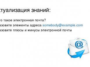 Актуализация знаний: Что такое электронная почта? Назовите элементы адреса someb