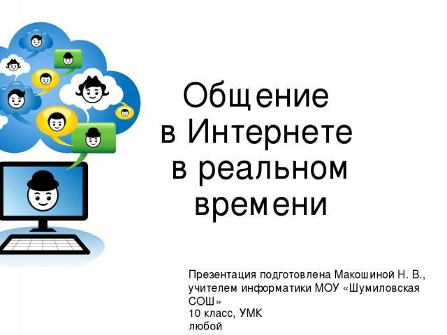 Общение в Интернете в реальном времени Презентация подготовлена Макошиной Н. В., учителем информатики МОУ «Шумиловская СОШ» 10 класс, УМК любой