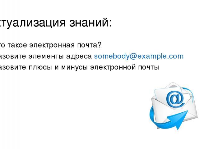 Актуализация знаний: Что такое электронная почта? Назовите элементы адреса somebody@example.com Назовите плюсы и минусы электронной почты