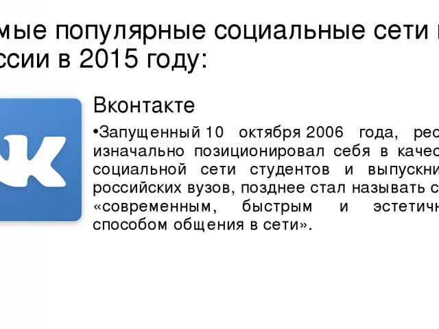 Самые популярные социальные сети в России в 2015 году: Вконтакте Запущенный10 октября2006 года, ресурс изначально позиционировал себя в качестве социальной сети студентов и выпускников российскихвузов, позднее стал называть себя «современным, быс…