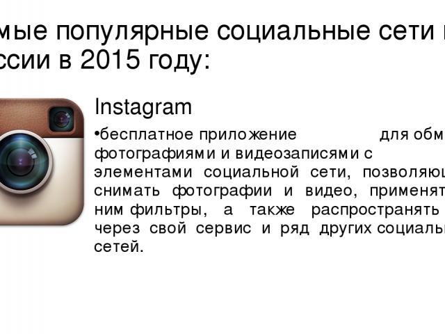 Самые популярные социальные сети в России в 2015 году: Instagram бесплатноеприложение дляобмена фотографиямиивидеозаписямис элементами социальной сети, позволяющее снимать фотографии и видео, применять к нимфильтры, а также распространять их ч…