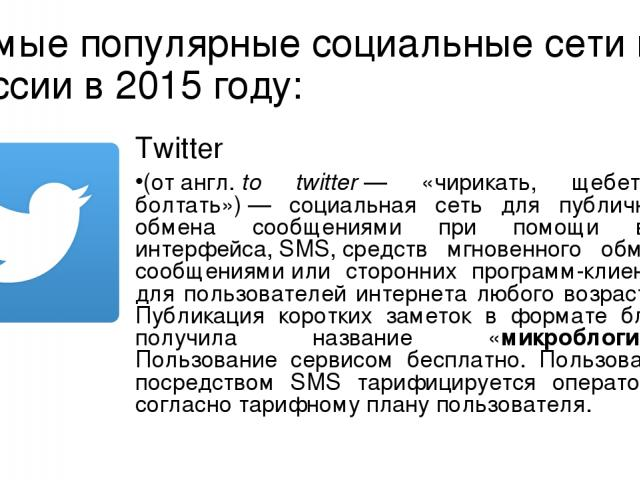 Самые популярные социальные сети в России в 2015 году: Twitter (отангл.to twitter— «чирикать, щебетать, болтать»)— социальная сеть для публичного обмена сообщениями при помощи веб-интерфейса,SMS,средств мгновенного обмена сообщениямиили сторо…