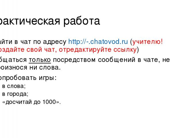 Практическая работа Зайти в чат по адресу http://-.chatovod.ru (учителю! Создайте свой чат, отредактируйте ссылку) Общаться только посредством сообщений в чате, не произнося ни слова. Попробовать игры: в слова; в города; «досчитай до 1000».