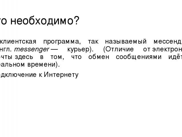 Что необходимо? клиентская программа, так называемый мессенджер (англ.messenger— курьер). (Отличие отэлектронной почтыздесь в том, что обмен сообщениями идёт в реальном времени). подключение к Интернету