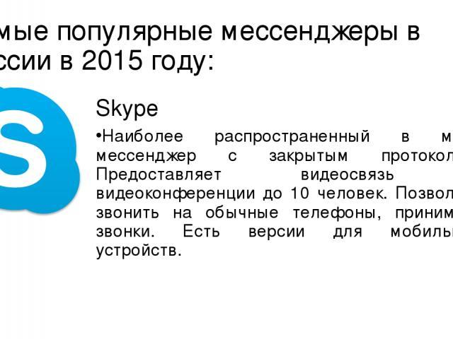 Самые популярные мессенджеры в России в 2015 году: Skype Наиболее распространенный в мире мессенджер с закрытым протоколом. Предоставляет видеосвязь и видеоконференции до 10 человек. Позволяет звонить на обычные телефоны, принимать звонки. Есть верс…