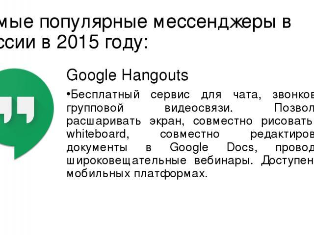 Самые популярные мессенджеры в России в 2015 году: Google Hangouts Бесплатный сервис для чата, звонков и групповой видеосвязи. Позволяет расшаривать экран, совместно рисовать на whiteboard, совместно редактировать документы в Google Docs, проводить …