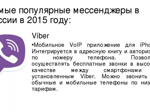 Самые популярные мессенджеры в России в 2015 году: Viber Мобильное VoIP приложение для iPhone. Интегрируется в адресную книгу и авторизует по номеру телефона. Позволяет осуществлять бесплатные звонки в высоком качестве между смартфонами с установлен…