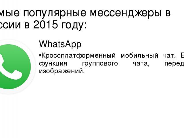 Самые популярные мессенджеры в России в 2015 году: WhatsApp Кроссплатформенный мобильный чат. Есть функция группового чата, передачи изображений.