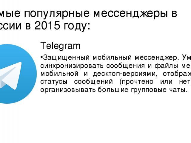 Самые популярные мессенджеры в России в 2015 году: Telegram Защищенный мобильный мессенджер. Умеет синхронизировать сообщения и файлы между мобильной и десктоп-версиями, отображать статусы сообщений (прочтено или нет) и организовывать большие группо…