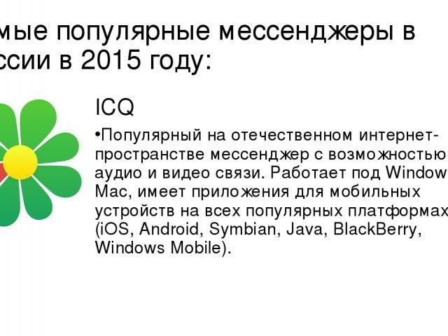 Самые популярные мессенджеры в России в 2015 году: ICQ Популярный на отечественном интернет-пространстве мессенджер с возможностью аудио и видео связи. Работает под Windows и Mac, имеет приложения для мобильных устройств на всех популярных платформа…