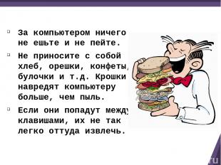 За компьютером ничего не ешьте и не пейте. Не приносите с собой хлеб, орешки, ко