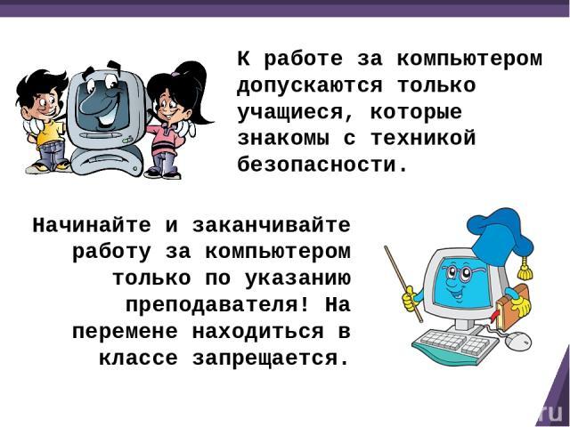 К работе за компьютером допускаются только учащиеся, которые знакомы с техникой безопасности. Начинайте и заканчивайте работу за компьютером только по указанию преподавателя! На перемене находиться в классе запрещается.
