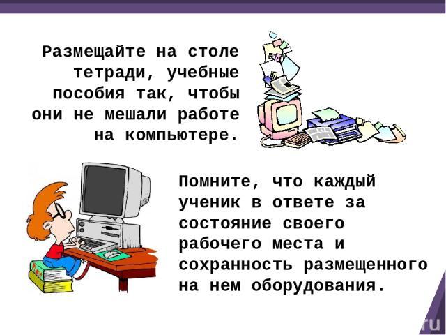 Размещайте на столе тетради, учебные пособия так, чтобы они не мешали работе на компьютере. Помните, что каждый ученик в ответе за состояние своего рабочего места и сохранность размещенного на нем оборудования.