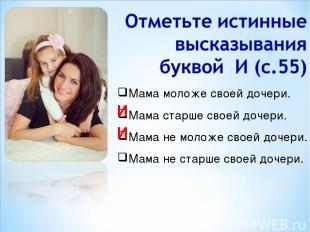 Мама моложе своей дочери. Мама старше своей дочери. Мама не моложе своей дочери.