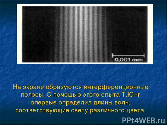 На экране образуются интерференционные полосы. С помощью этого опыта Т.Юнг впервые определил длины волн, соответствующие свету различного цвета.