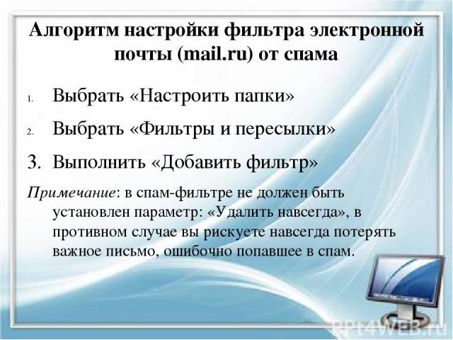 Алгоритм настройки фильтра электронной почты (mail.ru) от спама Выбрать «Настроить папки» Выбрать «Фильтры и пересылки» 3. Выполнить «Добавить фильтр» Примечание: в спам-фильтре не должен быть установлен параметр: «Удалить навсегда», в противном слу…