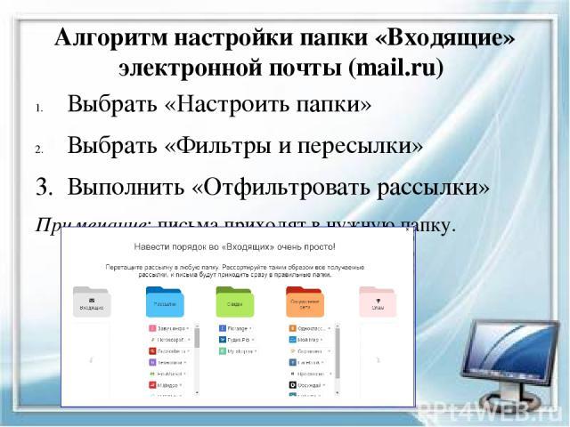 Алгоритм настройки папки «Входящие» электронной почты (mail.ru) Выбрать «Настроить папки» Выбрать «Фильтры и пересылки» 3. Выполнить «Отфильтровать рассылки» Примечание: письма приходят в нужную папку.