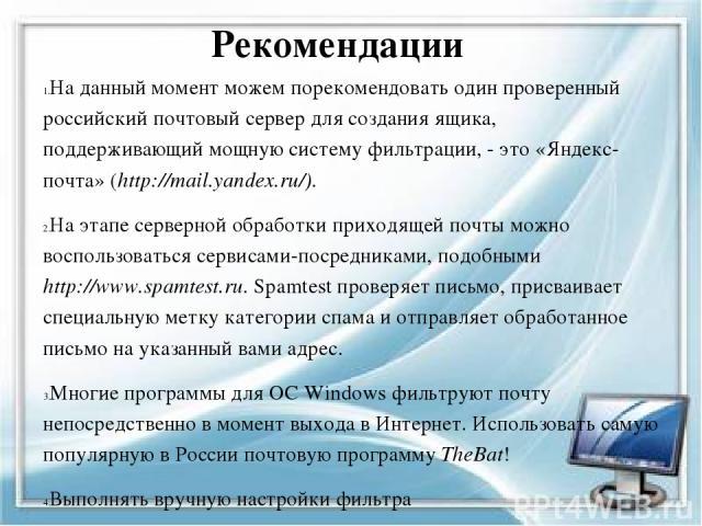 Рекомендации На данный момент можем порекомендовать один проверенный российский почтовый сервер для создания ящика, поддерживающий мощную систему фильтрации, - это «Яндекс-почта» (http://mail.yandex.ru/). На этапе серверной обработки приходящей почт…