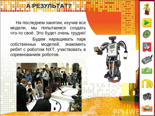 А РЕЗУЛЬТАТ? На последнем занятии, изучив все модели, мы попытаемся создать что-то своё. Это будет очень трудно! Будем наращивать парк собственных моделей, знакомить ребят с роботом NXT, участвовать в соревнованиях роботов.