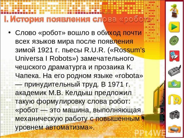 Слово «робот» вошло в обиход почти всех языков мира после появления зимой 1921 г. пьесы R.U.R. («Rossum's Universa I Robots») замечательного чешского драматурга и прозаика К. Чапека. На его родном языке «robota» — принудительный труд. В 1971 г. акад…