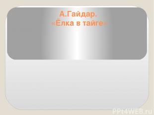 А.Гайдар. «Ёлка в тайге»