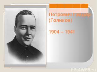 Аркадий Петрович Гайдар (Голиков) 1904 – 1941
