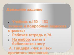 Домашнее задание Учебник с.150 – 153 (чтение и подробный пересказ отрывка) Рабоч