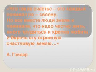 «Что такое счастье – это каждый понимал по – своему. Но все вместе люди знали и