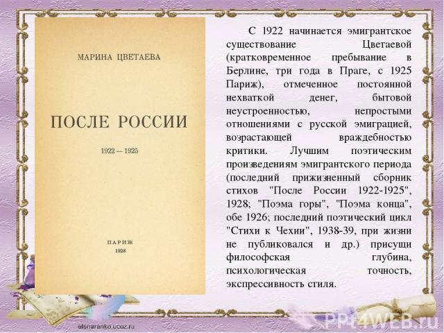 С 1922 начинается эмигрантское существование Цветаевой (кратковременное пребывание в Берлине, три года в Праге, с 1925 Париж), отмеченное постоянной нехваткой денег, бытовой неустроенностью, непростыми отношениями с русской эмиграцией, возрастающей …
