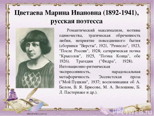 ЦветаеваМарина Ивановна (1892-1941), русская поэтесса Романтический максимализм, мотивы одиночества, трагическая обреченность любви, неприятие повседневного бытия (сборники