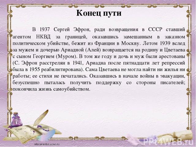 Конец пути В 1937 Сергей Эфрон, ради возвращения в СССР ставший агентом НКВД за границей, оказавшись замешанным в заказном политическом убийстве, бежит из Франции в Москву. Летом 1939 вслед за мужем и дочерью Ариадной (Алей) возвращается на родину и…