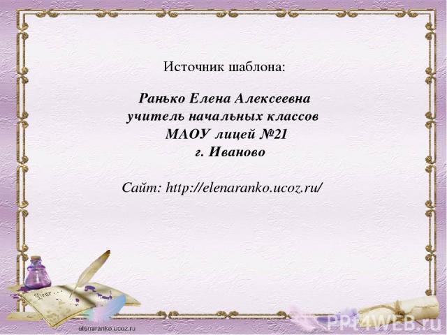 Источник шаблона: Ранько Елена Алексеевна учитель начальных классов МАОУ лицей №21 г. Иваново Сайт: http://elenaranko.ucoz.ru/