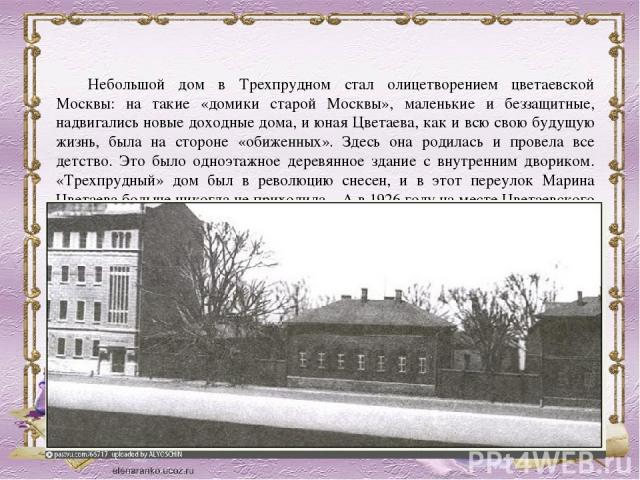 Небольшой дом в Трехпрудном стал олицетворением цветаевской Москвы: на такие «домики старой Москвы», маленькие и беззащитные, надвигались новые доходные дома, и юная Цветаева, как и всю свою будущую жизнь, была на стороне «обиженных». Здесь она роди…