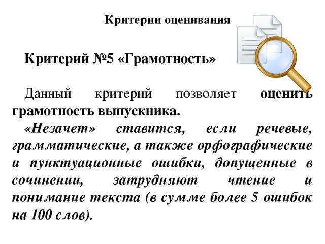 Критерий №5 «Грамотность» Данный критерий позволяет оценить грамотность выпускника. «Незачет» ставится, если речевые, грамматические, а также орфографические и пунктуационные ошибки, допущенные в сочинении, затрудняют чтение и понимание текста (в су…