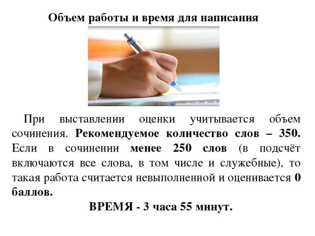 Объем работы и время для написания При выставлении оценки учитывается объем сочинения. Рекомендуемое количество слов – 350. Если в сочинении менее 250 слов (в подсчёт включаются все слова, в том числе и служебные), то такая работа считается невыполн…